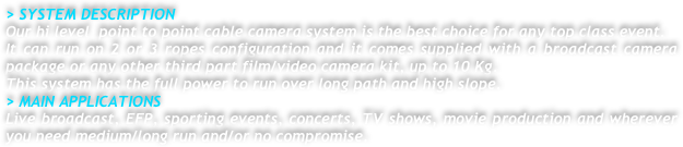 > SYSTEM DESCRIPTION Our hi level  point to point cable camera system is the best choice for any top class event.  It can run on 2 or 3 ropes configuration and it comes supplied with a broadcast camera package or any other third part film/video camera kit, up to 10 Kg.  This system has the full power to run over long path and high slope. > MAIN APPLICATIONS Live broadcast, EFP, sporting events, concerts, TV shows, movie production and wherever you need medium/long run and/or no compromise.